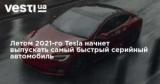 Летом 2021-го Tesla начнет выпускать самый быстрый серийный автомобиль
